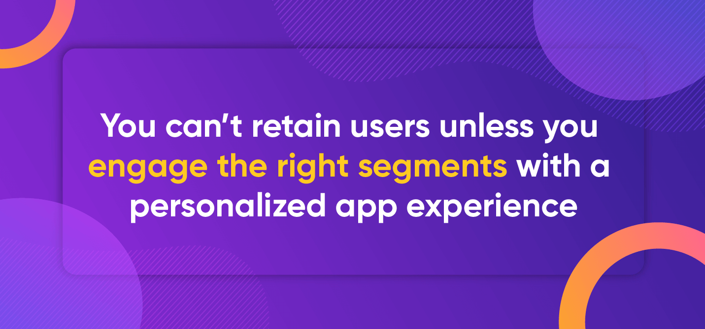 You can't retain users unless you engage the right segments with a personalized app experience.