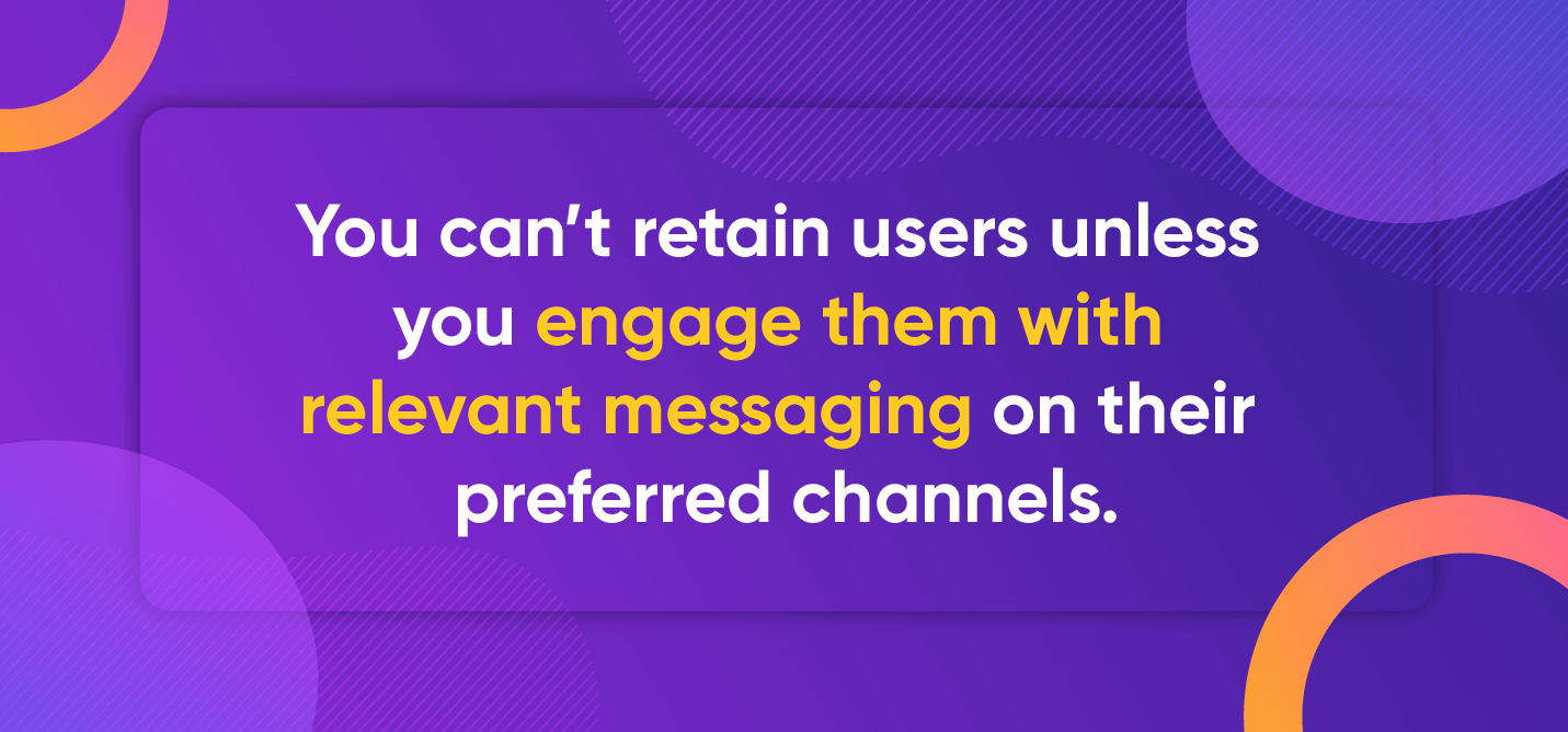 You can't retain users unless you engage them with relevant messaging on their preferred channels.