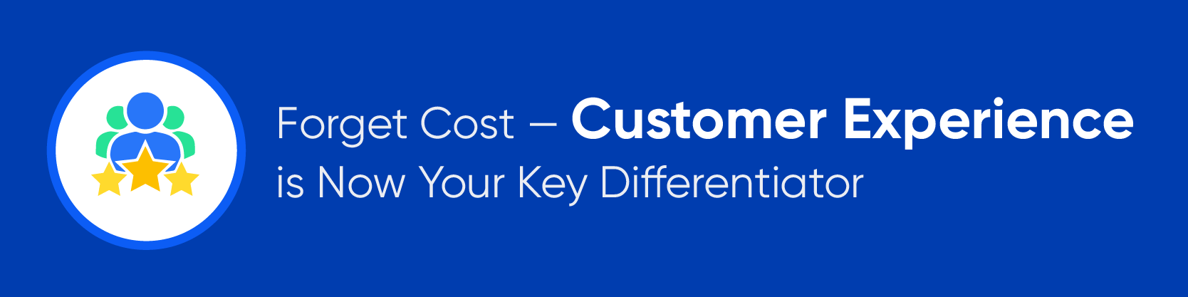 Forget Cost — Customer Experience is Now Your Key Differentiator