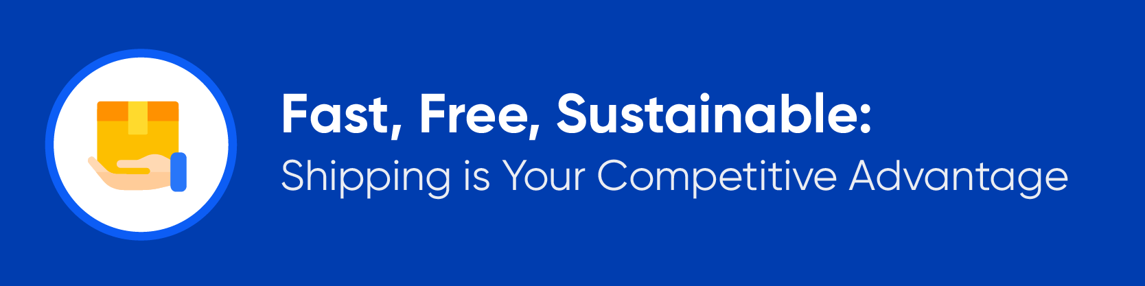 Fast, Free, Sustainable: Shipping is Your Competitive Advantage
