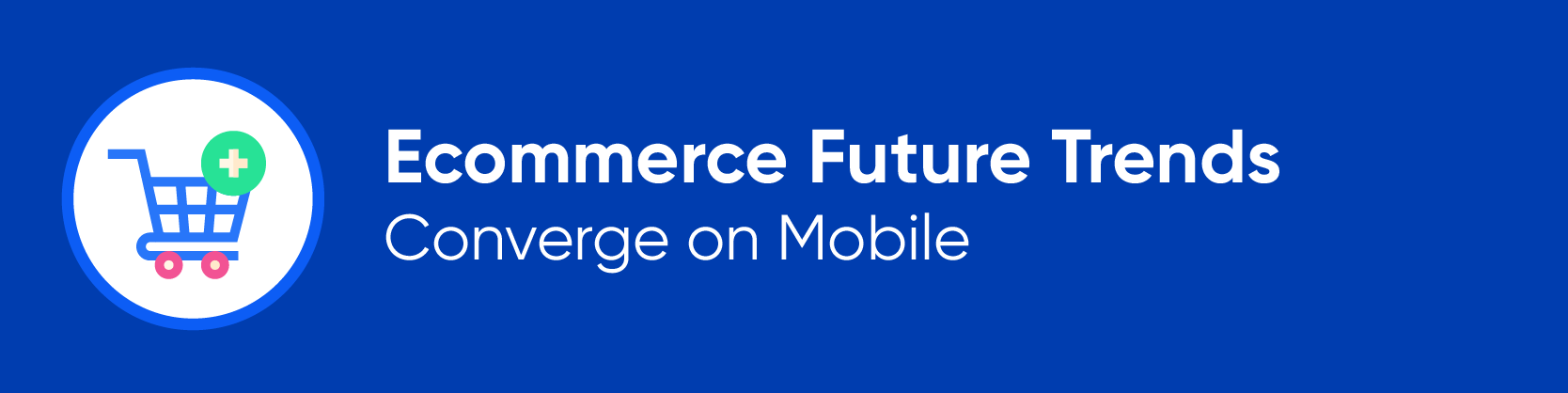 Ecommerce Future Trends Converge on Mobile