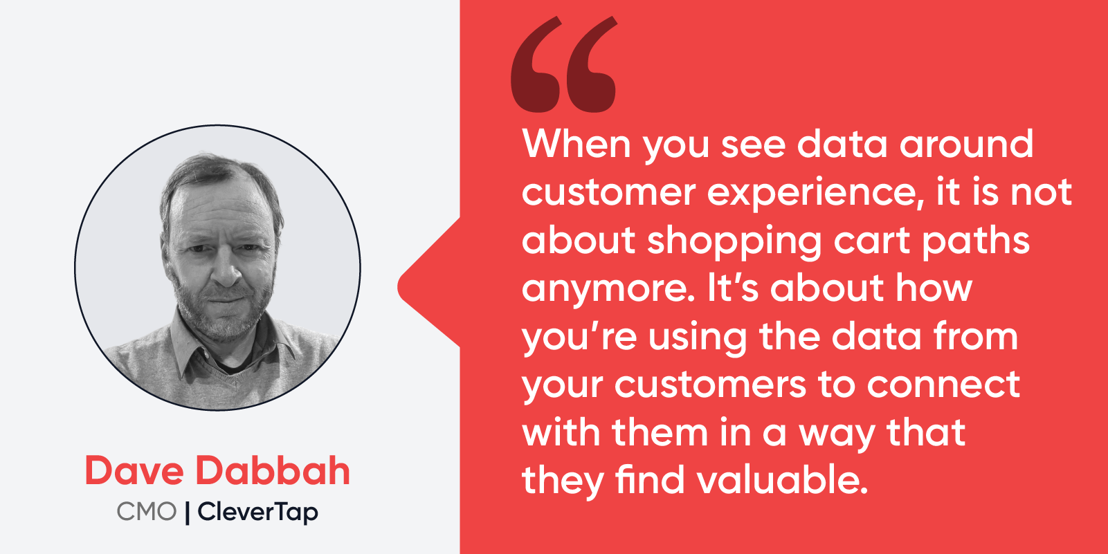 """Quote by Dave Dabbah, CMO at CleverTap: """"When you see data around customer experience, it is not about shopping cart paths anymore. It's about how you're using the data from your customers to connect with them in a way that they find valuable."""""""