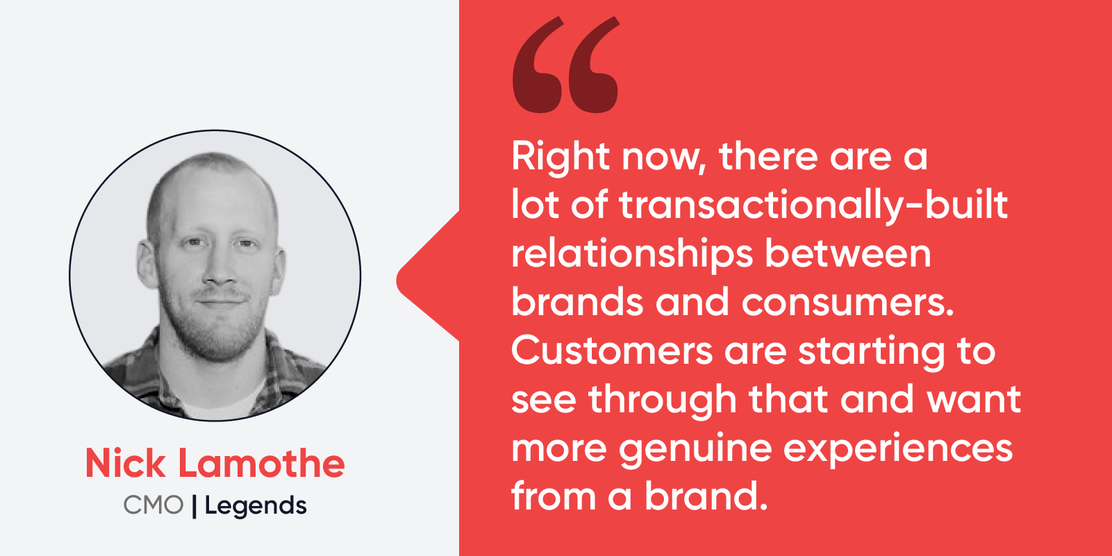 """Quote by Nick Lamothe, CMO at Legends: """"Right now, there are a lot of transactionally-built relationships between brands and consumers. Customers are starting to see through that and want more genuine experiences from a brand."""""""